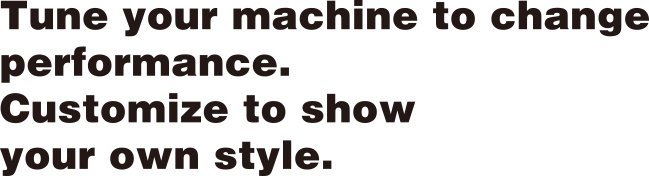 Tune your machine to change performance. Customize to show your own style.